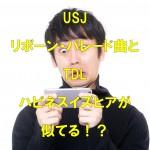 USJのリボーン・パレードの曲がTDLのハピネスイズヒアに似てる!?