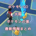 【ポケモンGO】ポケモンの巣・大阪の最新情報まとめ(9/27変更)